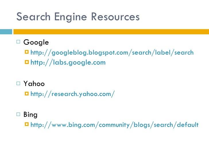 Search Engine Resources <ul><li>Google </li></ul><ul><ul><li>http://googleblog.blogspot.com/search/label/search </li></ul>...