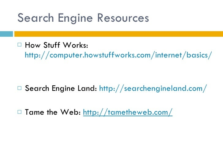 Search Engine Resources <ul><li>How Stuff Works:  http://computer.howstuffworks.com/internet/basics/search-engine.htm   </...
