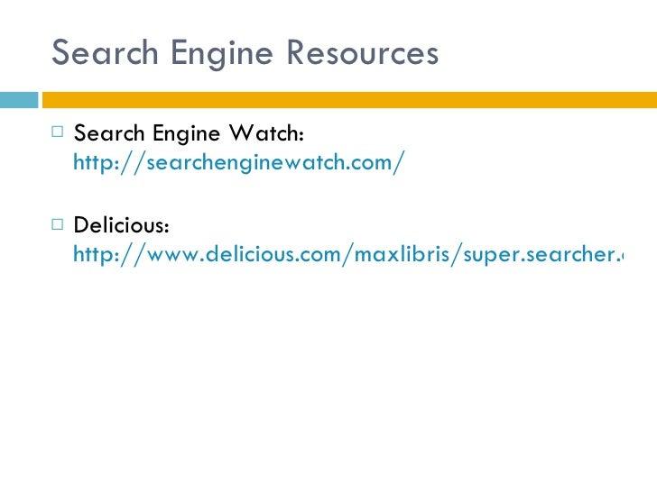 Search Engine Resources <ul><li>Search Engine Watch:  http://searchenginewatch.com/ </li></ul><ul><li>Delicious:  http://w...