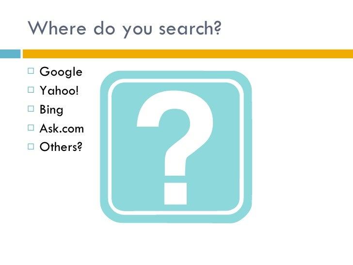 Where do you search? <ul><li>Google </li></ul><ul><li>Yahoo! </li></ul><ul><li>Bing </li></ul><ul><li>Ask.com </li></ul><u...