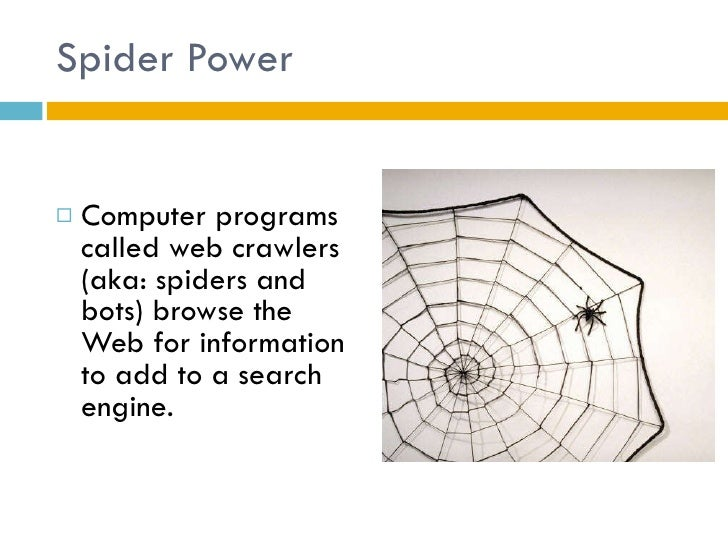 Spider Power <ul><li>Computer programs called web crawlers (aka: spiders and bots) browse the Web for information to add t...