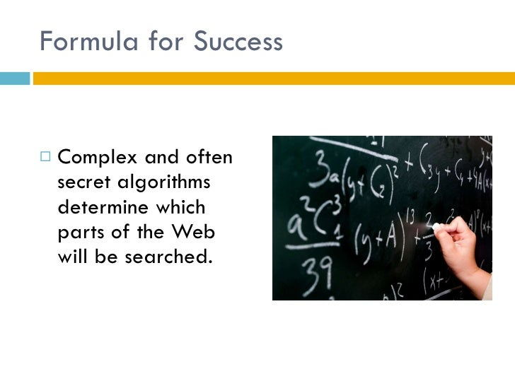 Formula for Success <ul><li>Complex and often secret algorithms determine which parts of the Web will be searched. </li></ul>
