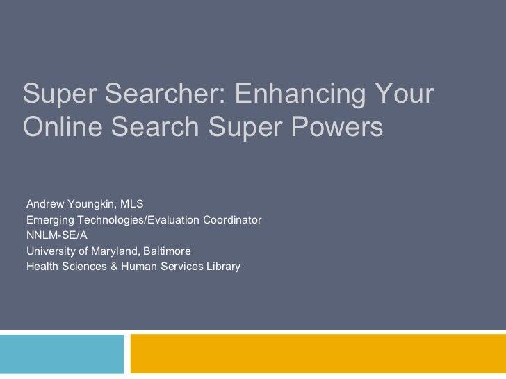 Super Searcher: Enhancing YourOnline Search Super PowersAndrew Youngkin, MLSEmerging Technologies/Evaluation CoordinatorNN...