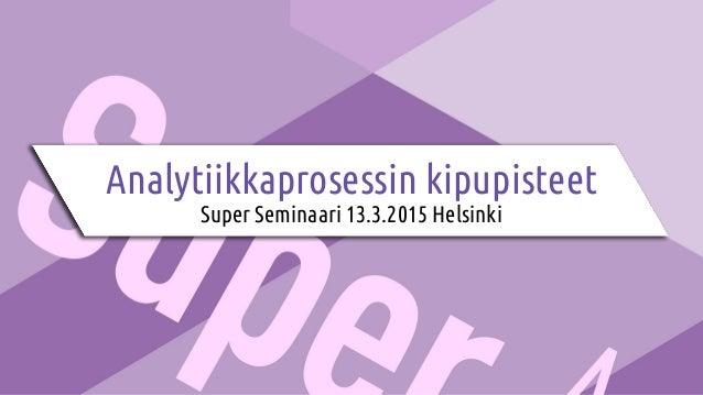 Analytiikkaprosessin kipupisteet Super Seminaari 13.3.2015 Helsinki