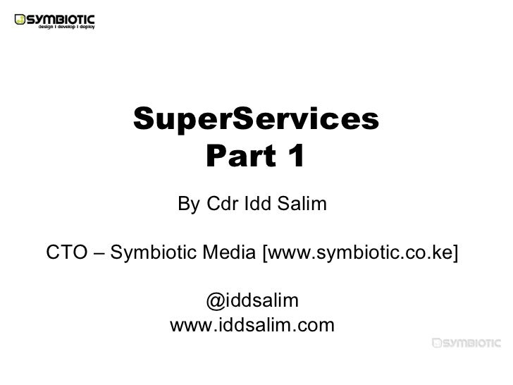 <ul>SuperServices Part 1 </ul><ul>By Cdr Idd Salim <li>CTO – Symbiotic Media [www.symbiotic.co.ke]