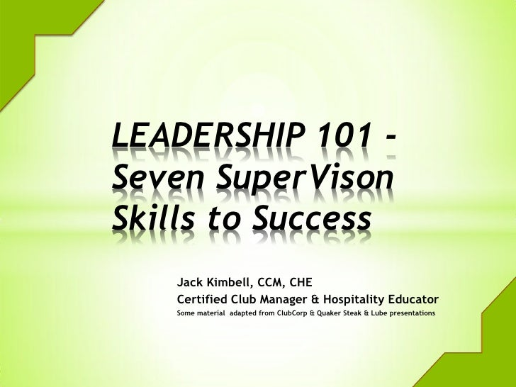 LEADERSHIP 101 -Seven SuperVisonSkills to Success   Jack Kimbell, CCM, CHE   Certified Club Manager & Hospitality Educator...
