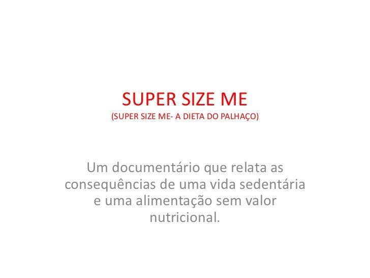SUPER SIZE ME      (SUPER SIZE ME- A DIETA DO PALHAÇO)   Um documentário que relata asconsequências de uma vida sedentária...