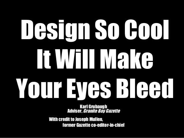 Design So Cool It Will Make Your Eyes BleedKarl Grubaugh Adviser, Granite Bay Gazette With credit to Joseph Mullen, former...