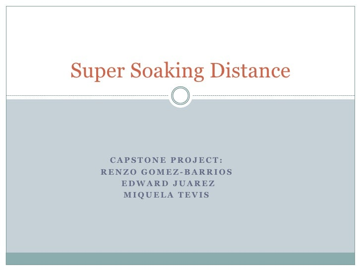 Capstone Project:<br />Renzo Gomez-Barrios<br />Edward Juarez<br />Miquela Tevis <br />Super Soaking Distance<br />