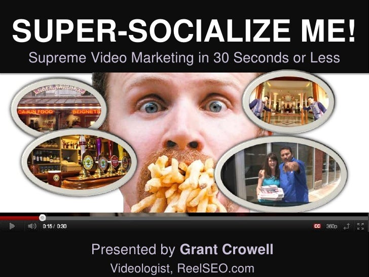 SUPER-SOCIALIZE ME!Supreme Video Marketing in 30 Seconds or Less         Presented by Grant Crowell           Videologist,...
