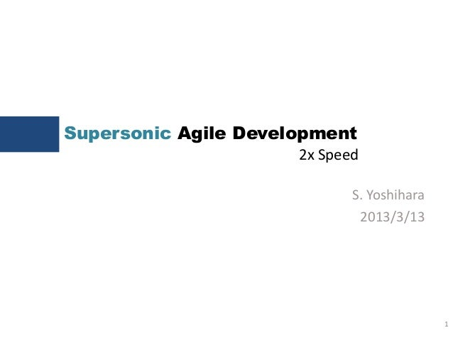 Supersonic Agile Development1S. Yoshihara2013/3/132x Speed