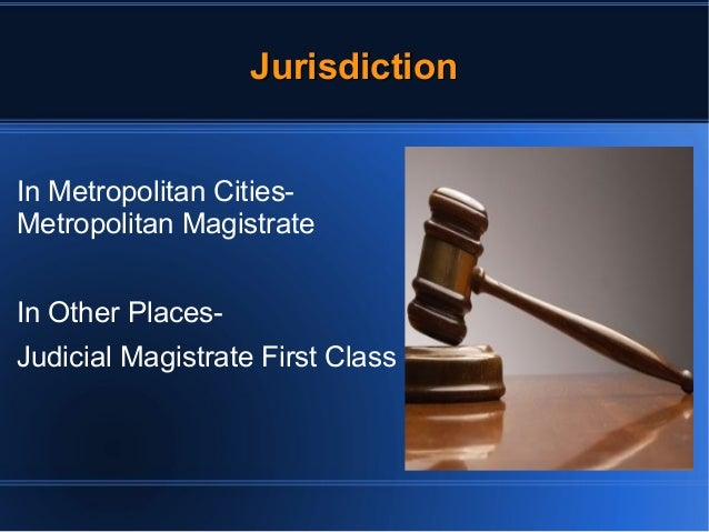 JJuurriissddiiccttiioonn  In Metropolitan Cities-  Metropolitan Magistrate  In Other Places-  Judicial Magistrate First Cl...