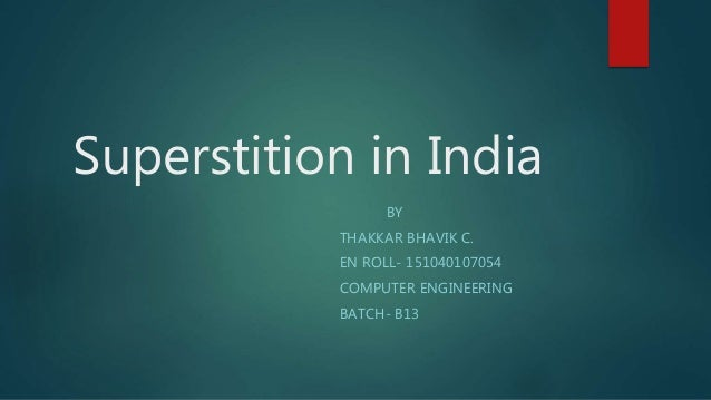 Superstition in India BY THAKKAR BHAVIK C. EN ROLL- 151040107054 COMPUTER ENGINEERING BATCH- B13