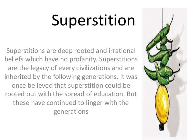 Superstition Superstitions are deep rooted and irrational beliefs which have no profanity. Superstitions are the legacy of...