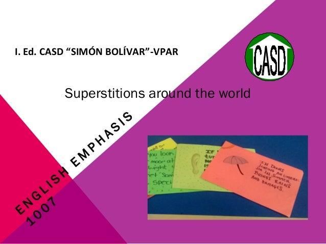 """Superstitions around the world E N G L I S H E M P H A S I S 1 0 0 7 I. Ed. CASD """"SIMÓN BOLÍVAR""""-VPAR"""