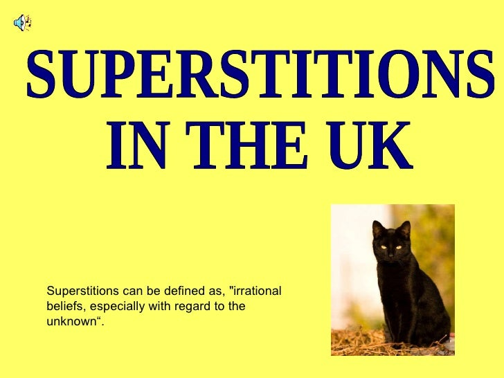 """Superstitions can be defined as, """"irrational beliefs, especially with regard to the unknown"""".  SUPERSTITIONS  IN THE UK"""