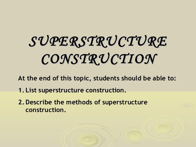SUPERSTRUCTURE CONSTRUCTION At the end of this topic, students should be able to: 1. List superstructure construction. 2. ...