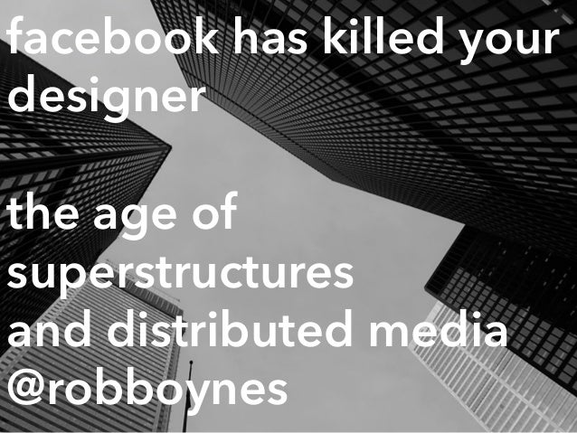 facebook has killed your designer the age of superstructures 