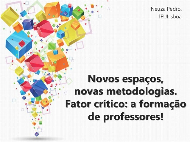 Novos espaços, novas metodologias. Fator crítico: a formação de professores! Neuza Pedro, IEULisboa