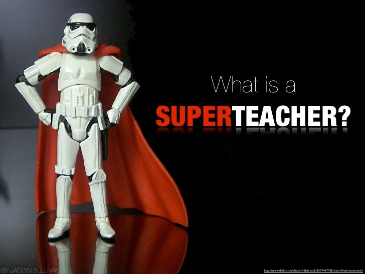 What is a                     SUPERTEACHER?BY JACLYN SULLIVAN           http://www.flickr.com/photos/jdhancock/3597447738/s...