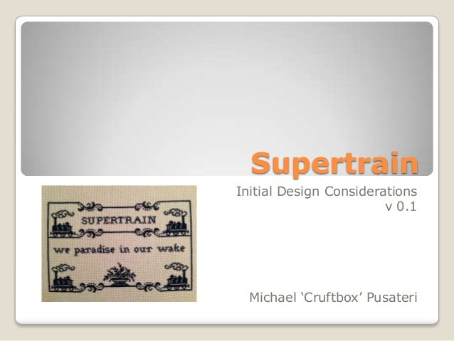 SupertrainInitial Design Considerations                        v 0.1  Michael 'Cruftbox' Pusateri