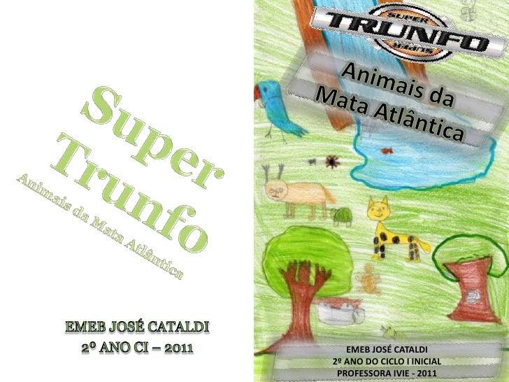 Super Trunfo<br />Animais da Mata Atlântica<br />Animais da<br />Mata Atlântica<br />EMEB JOSÉ CATALDI<br />2º ANO CI – 20...