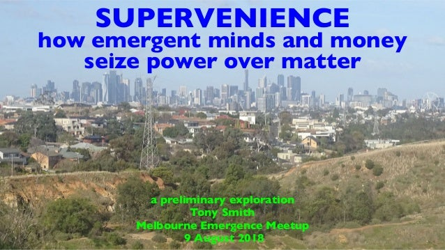 SUPERVENIENCE how emergent minds and money seize power over matter a preliminary exploration Tony Smith Melbourne Emergenc...