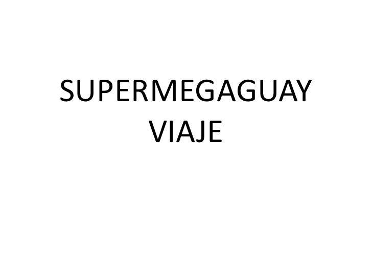 SUPERMEGAGUAY VIAJE<br />
