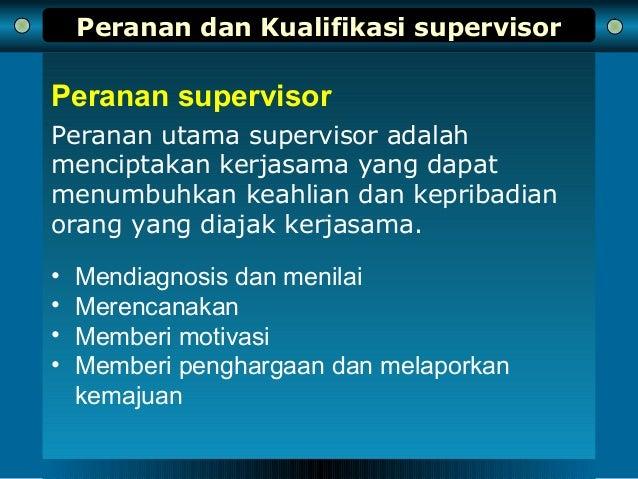 Peranan dan Kualifikasi supervisor Peranan utama supervisor adalah menciptakan kerjasama yang dapat menumbuhkan keahlian d...