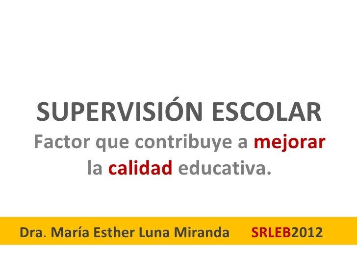 SUPERVISIÓN ESCOLAR Factor que contribuye a mejorar       la calidad educativa.Dra. María Esther Luna Miranda   SRLEB2012