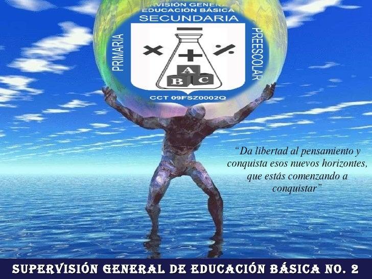 """Supervisión General de Educación Básica No. 2 """" Da libertad al pensamiento y conquista esos nuevos horizontes, que estás c..."""