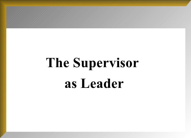 <ul><li>The Supervisor  </li></ul><ul><li>as Leader </li></ul>