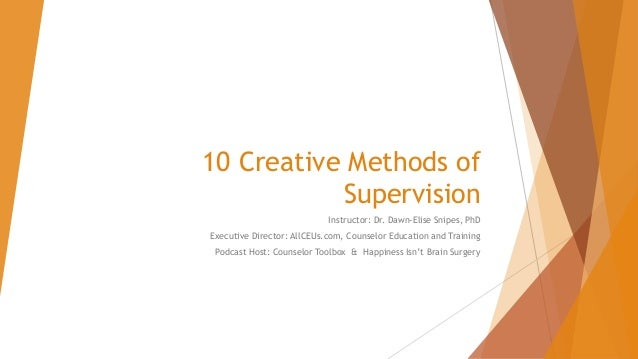 10 Creative Methods of Supervision Instructor: Dr. Dawn-Elise Snipes, PhD Executive Director: AllCEUs.com, Counselor Educa...