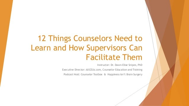 12 Things Counselors Need to Learn and How Supervisors Can Facilitate Them Instructor: Dr. Dawn-Elise Snipes, PhD Executiv...