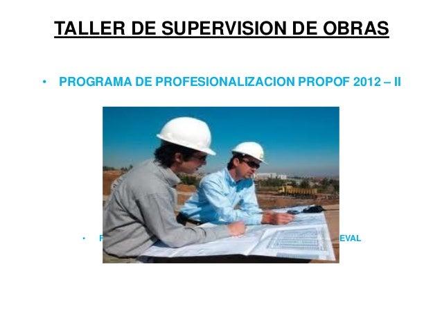 TALLER DE SUPERVISION DE OBRAS • PROGRAMA DE PROFESIONALIZACION PROPOF 2012 – II • FACULTAD DE INGENIERIA CIVIL Y ARQUITEC...