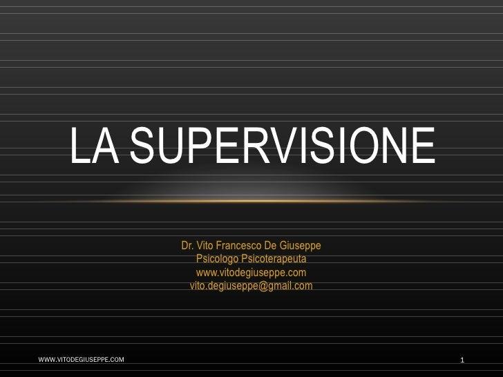 Dr. Vito Francesco De Giuseppe Psicologo Psicoterapeuta www.vitodegiuseppe.com [email_address] LA SUPERVISIONE WWW.VITODEG...