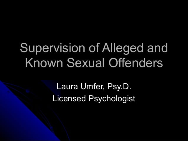 Supervision of Alleged andSupervision of Alleged and Known Sexual OffendersKnown Sexual Offenders Laura Umfer, Psy.D.Laura...