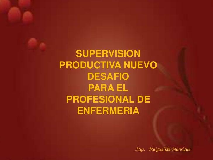 SUPERVISIONPRODUCTIVA NUEVO     DESAFIO     PARA EL PROFESIONAL DE   ENFERMERIA            Mgs. Maigualida Manrique