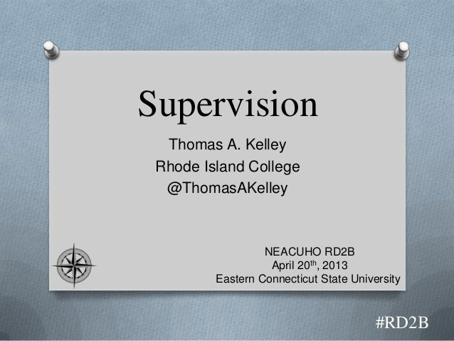 SupervisionThomas A. KelleyRhode Island College@ThomasAKelley#RD2BNEACUHO RD2BApril 20th, 2013Eastern Connecticut State Un...