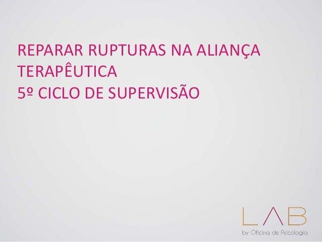 REPARAR RUPTURAS NA ALIANÇA TERAPÊUTICA 5º CICLO DE SUPERVISÃO
