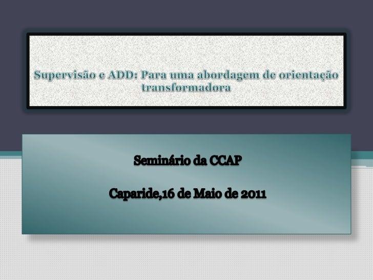 Supervisão e ADD: Para uma abordagem de orientação transformadora<br />Seminário da CCAP<br />Caparide,16 de Maio de 2011<...
