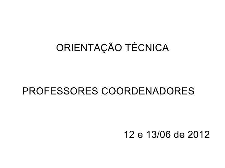 ORIENTAÇÃO TÉCNICAPROFESSORES COORDENADORES              12 e 13/06 de 2012