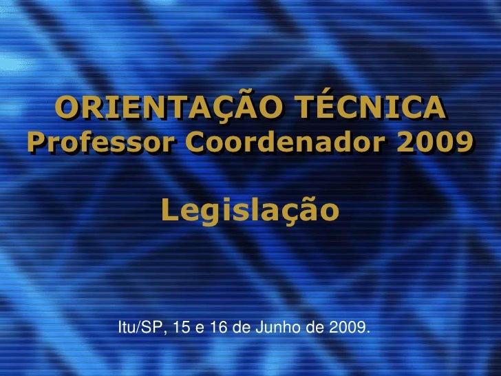 ORIENTAÇÃO TÉCNICA Professor Coordenador 2009            Legislação        Itu/SP, 15 e 16 de Junho de 2009.