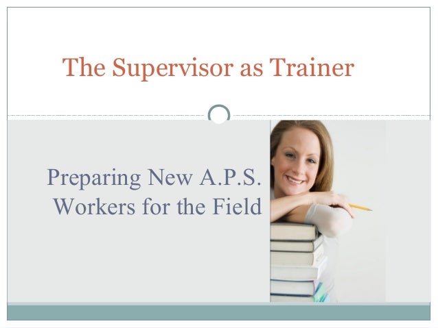 The Supervisor as Trainer  Preparing New A.P.S. Workers for the Field