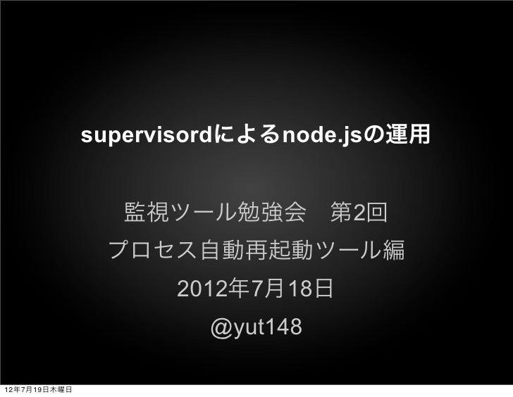 supervisordによるnode.jsの運用                監視ツール勉強会第2回               プロセス自動再起動ツール編                    2012年7月18日            ...