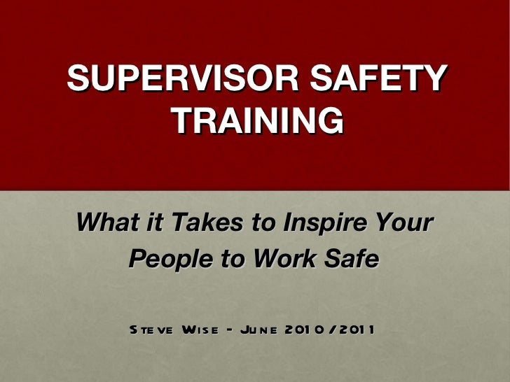 SUPERVISOR SAFETY TRAINING What it Takes to Inspire Your People to Work Safe Steve Wise – June 2010 / 2011