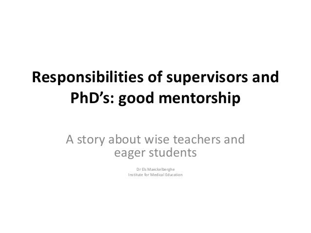 Responsibilities of supervisors and PhD's: good mentorship A story about wise teachers and eager students Dr Els Maeckelbe...