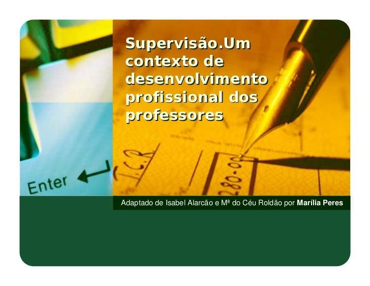 Supervisão.Um  contexto de  desenvolvimento  profissional dos  professores     Adaptado de Isabel Alarcão e Mª do Céu Rold...