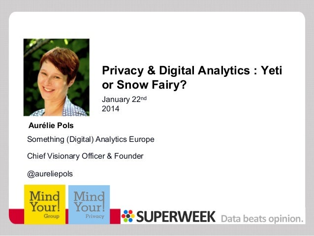 Privacy & Digital Analytics : Yeti or Snow Fairy? January 22nd 2014 Aurélie Pols Something (Digital) Analytics Europe Chie...