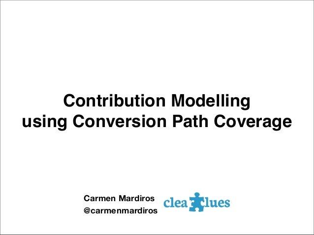 Contribution Modelling using Conversion Path Coverage Carmen Mardiros @carmenmardiros